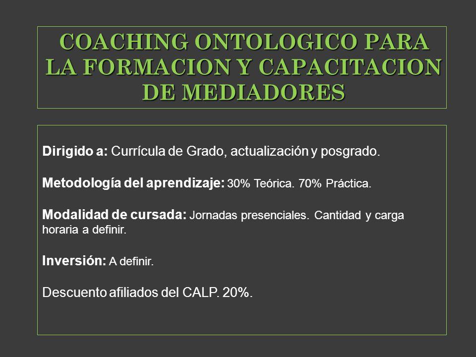 COACHING ONTOLOGICO PARA LA FORMACION Y CAPACITACION DE MEDIADORES Dirigido a: Currícula de Grado, actualización y posgrado. Metodología del aprendiza