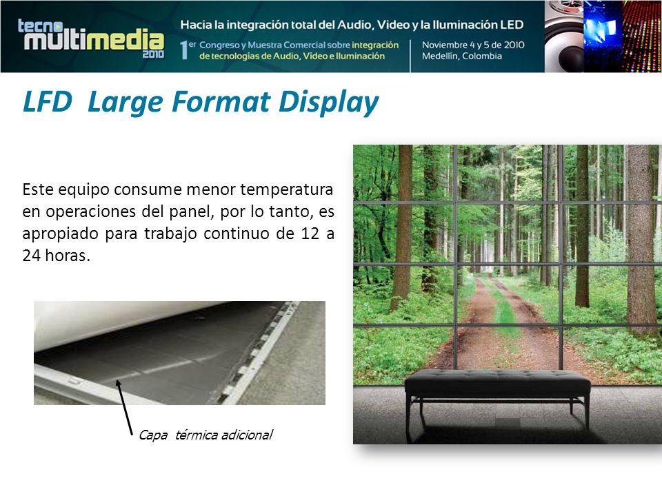 LFD Large Format Display Este equipo consume menor temperatura en operaciones del panel, por lo tanto, es apropiado para trabajo continuo de 12 a 24 h