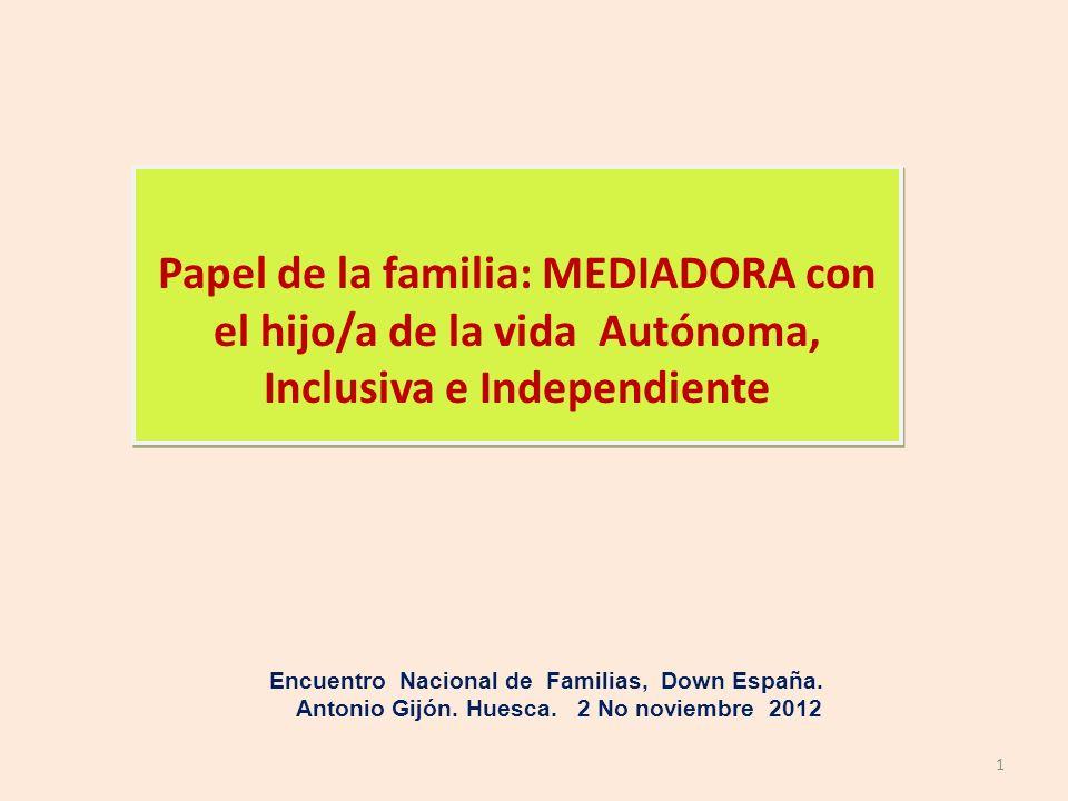 Papel de la familia: MEDIADORA con el hijo/a de la vida Autónoma, Inclusiva e Independiente Encuentro Nacional de Familias, Down España. Antonio Gijón