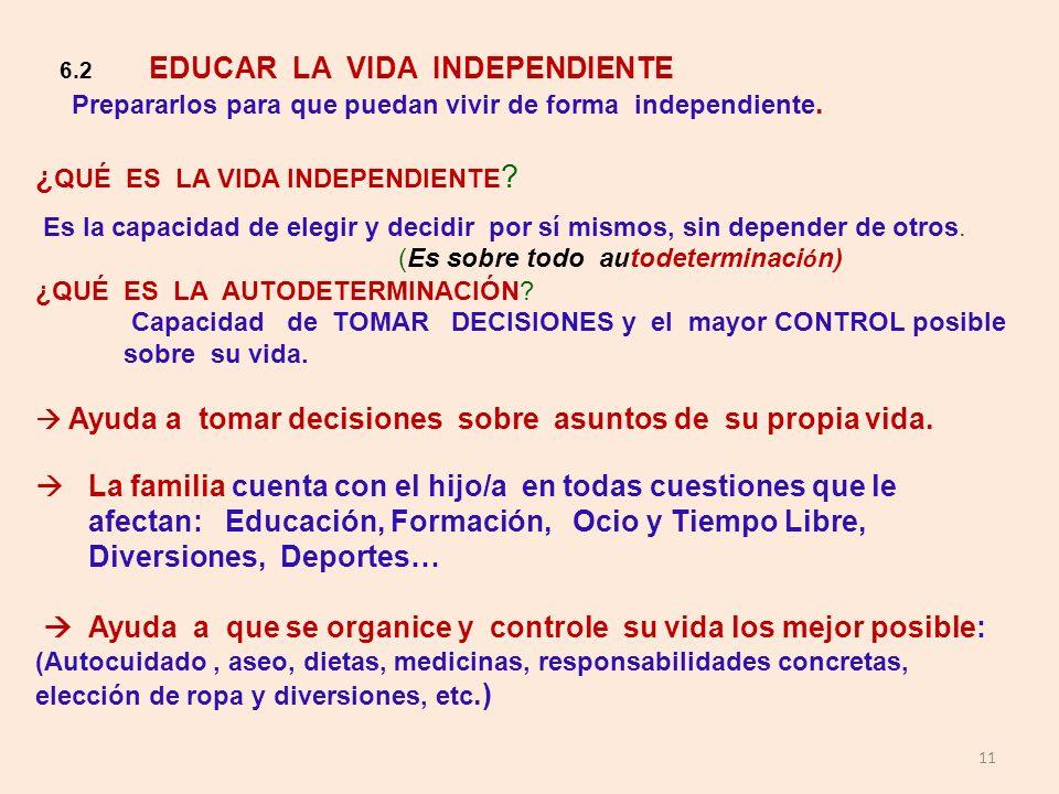 11 6.2 EDUCAR LA VIDA INDEPENDIENTE Prepararlos para que puedan vivir de forma independiente. ¿ QUÉ ES LA VIDA INDEPENDIENTE ? Es la capacidad de eleg