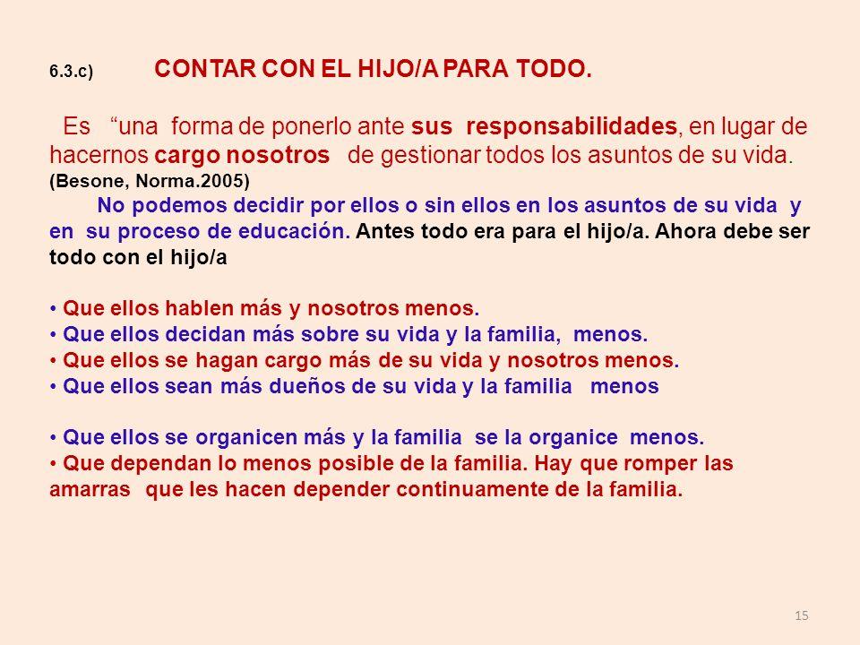 15 6.3.c) CONTAR CON EL HIJO/A PARA TODO. Es una forma de ponerlo ante sus responsabilidades, en lugar de hacernos cargo nosotros de gestionar todos l