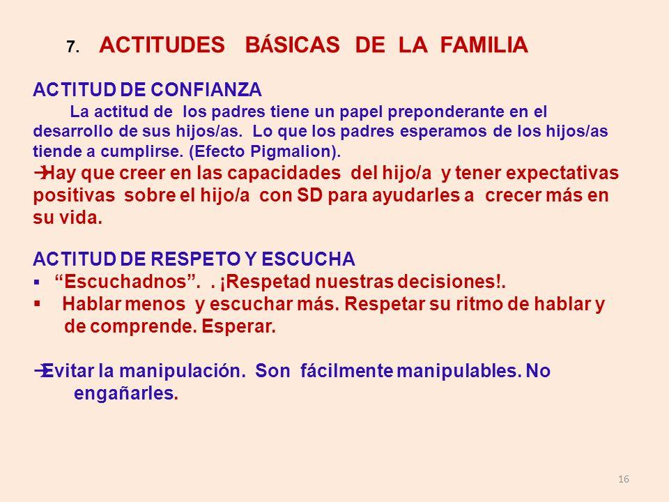 16 7. ACTITUDES B Á SICAS DE LA FAMILIA ACTITUD DE CONFIANZA La actitud de los padres tiene un papel preponderante en el desarrollo de sus hijos/as. L