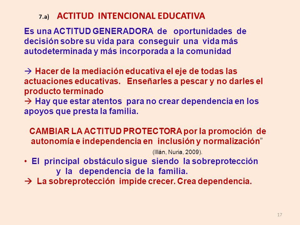 17 7.a) ACTITUD INTENCIONAL EDUCATIVA Es una ACTITUD GENERADORA de oportunidades de decisión sobre su vida para conseguir una vida más autodeterminada
