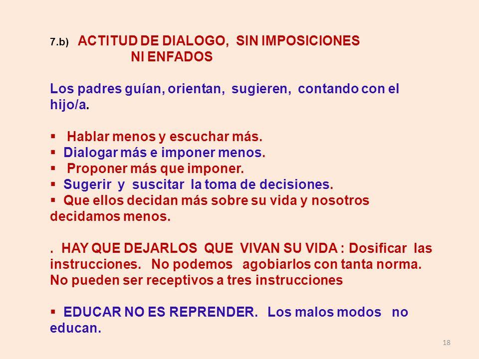 18 7.b) ACTITUD DE DIALOGO, SIN IMPOSICIONES NI ENFADOS Los padres guían, orientan, sugieren, contando con el hijo/a. Hablar menos y escuchar más. Dia
