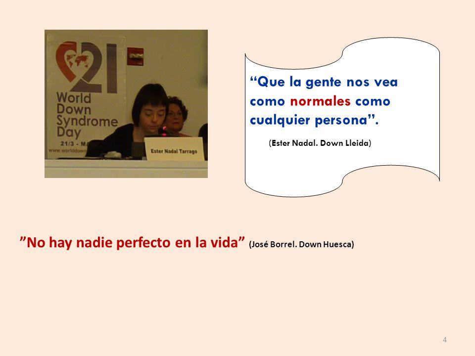 Que la gente nos vea como normales como cualquier persona. (Ester Nadal. Down Lleida) No hay nadie perfecto en la vida (José Borrel. Down Huesca) 4