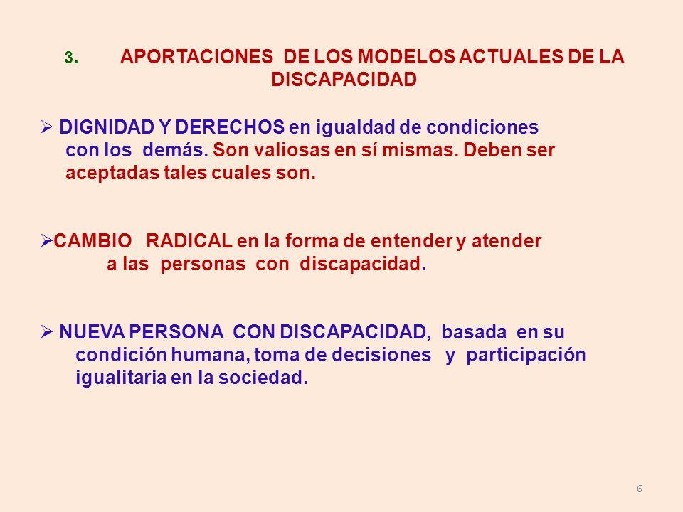 6 3. APORTACIONES DE LOS MODELOS ACTUALES DE LA DISCAPACIDAD DIGNIDAD Y DERECHOS en igualdad de condiciones con los demás. Son valiosas en sí mismas.