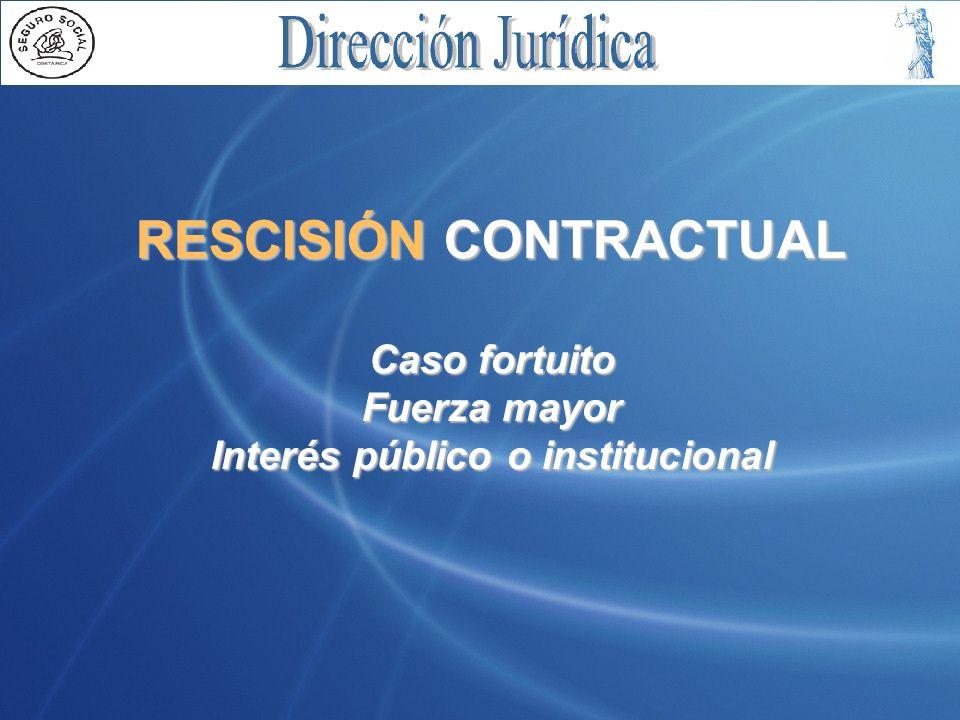 RESCISIÓN CONTRACTUAL Caso fortuito Fuerza mayor Interés público o institucional
