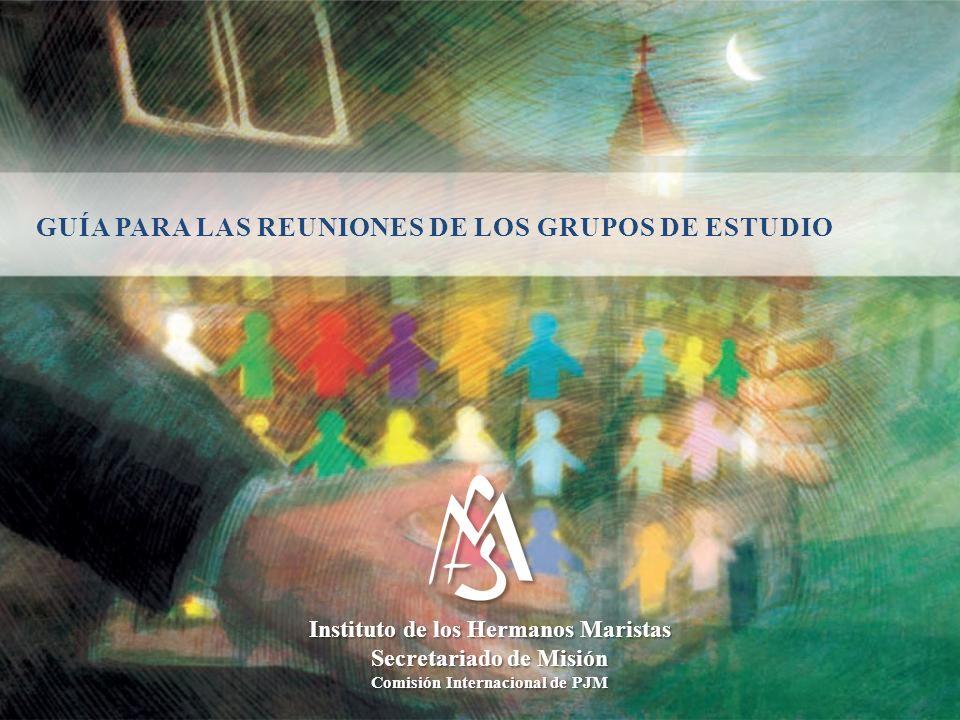 GUÍA PARA LAS REUNIONES DE LOS GRUPOS DE ESTUDIO Instituto de los Hermanos Maristas Secretariado de Misión Comisión Internacional de PJM