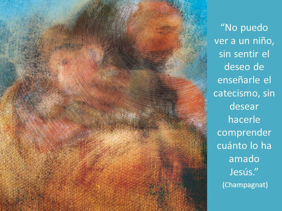 No puedo ver a un niño, sin sentir el deseo de enseñarle el catecismo, sin desear hacerle comprender cuánto lo ha amado Jesús. (Champagnat)