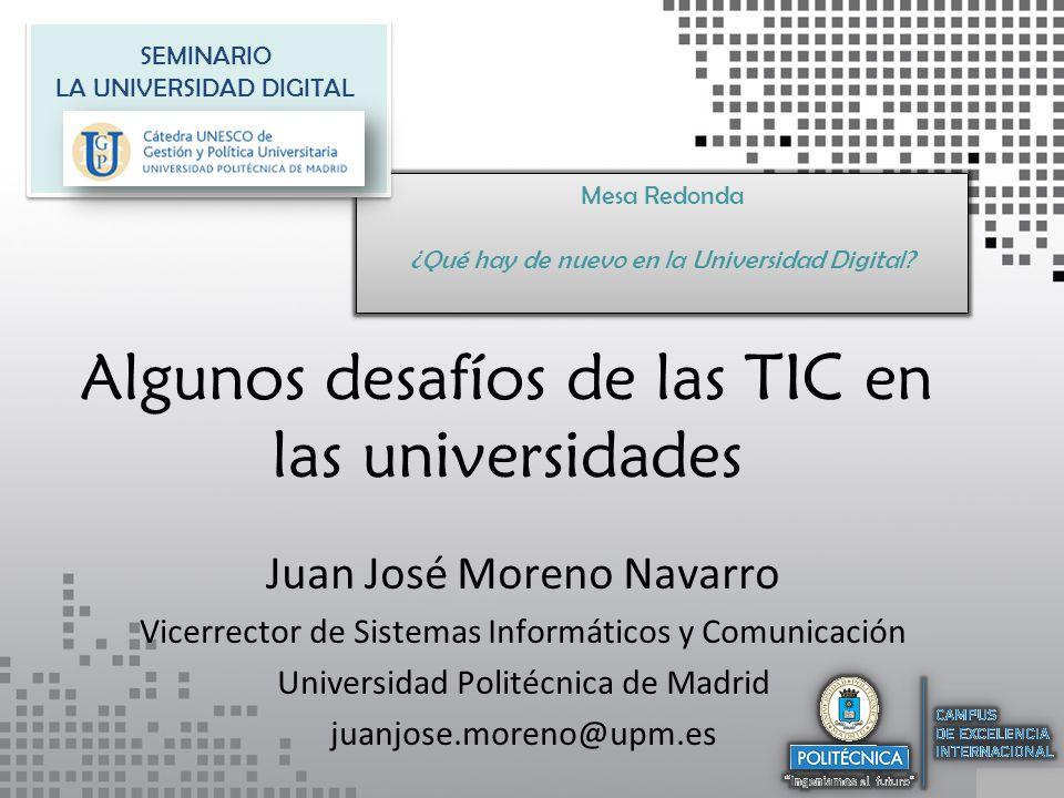 Algunos desafíos de las TIC en las universidades Juan José Moreno Navarro Vicerrector de Sistemas Informáticos y Comunicación Universidad Politécnica de Madrid juanjose.moreno@upm.es Mesa Redonda ¿Qué hay de nuevo en la Universidad Digital.