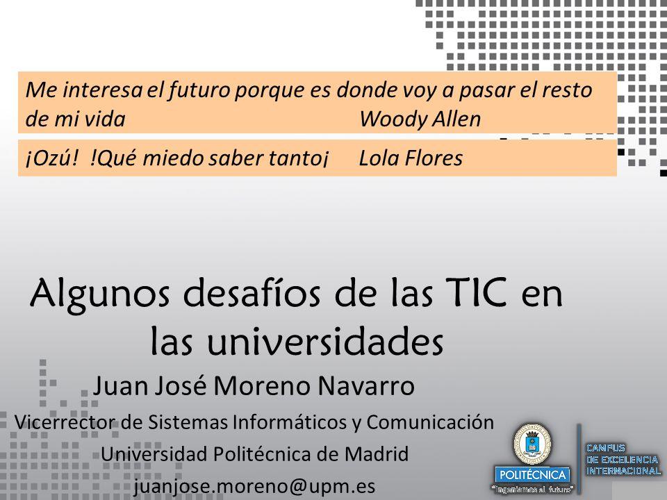 Algunos desafíos de las TIC en las universidades Juan José Moreno Navarro Vicerrector de Sistemas Informáticos y Comunicación Universidad Politécnica de Madrid juanjose.moreno@upm.es Me interesa el futuro porque es donde voy a pasar el resto de mi vidaWoody Allen ¡Ozú.