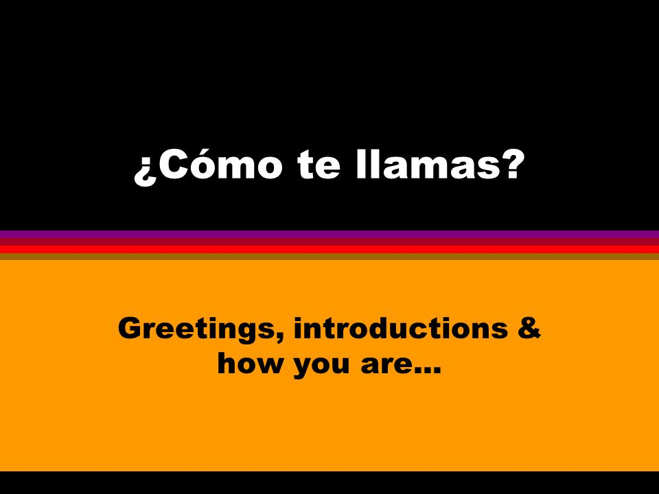 ¿Cómo te llamas Greetings, introductions & how you are...