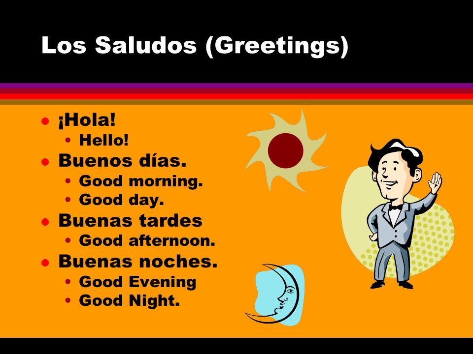 Los Saludos (Greetings) l ¡Hola! Hello! l Buenos días. Good morning. Good day. l Buenas tardes Good afternoon. l Buenas noches. Good Evening Good Nigh