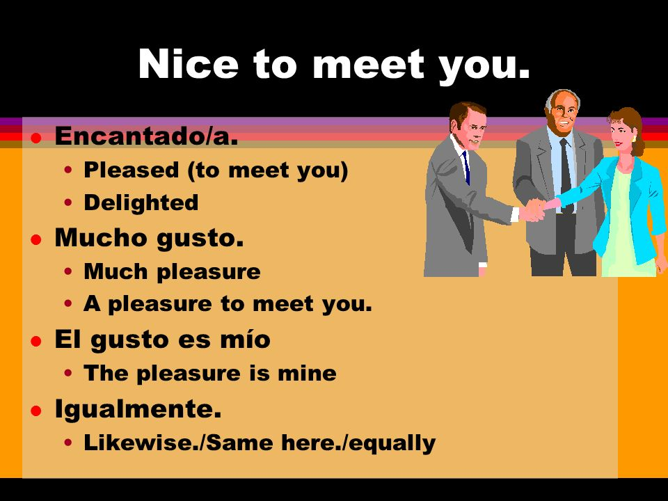 Nice to meet you. l Encantado/a. Pleased (to meet you) Delighted l Mucho gusto.