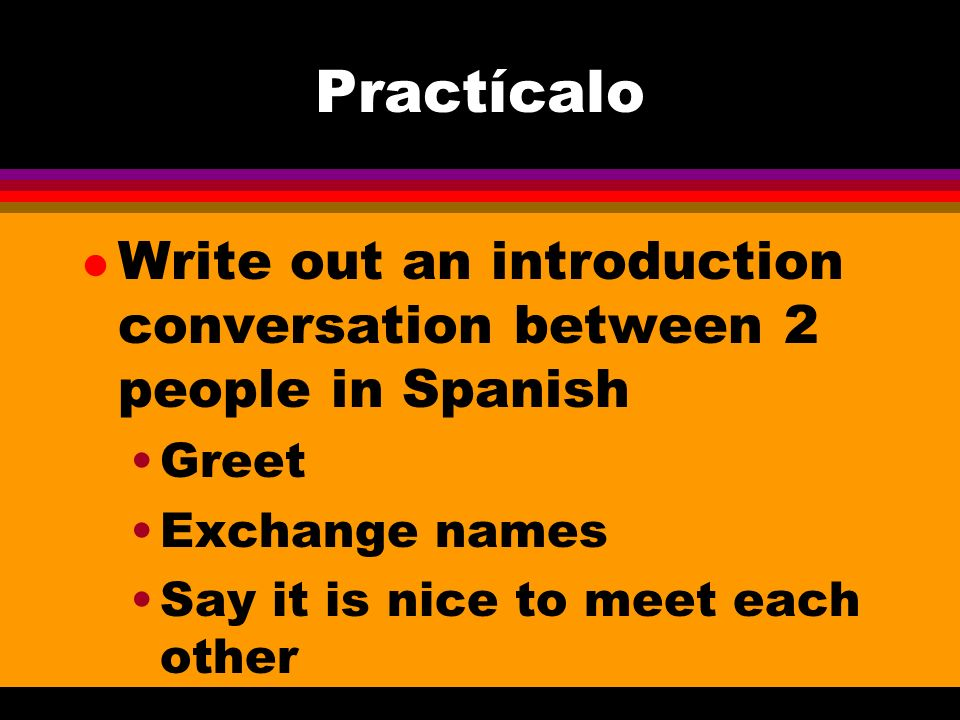 Practícalo l Write out an introduction conversation between 2 people in Spanish Greet Exchange names Say it is nice to meet each other