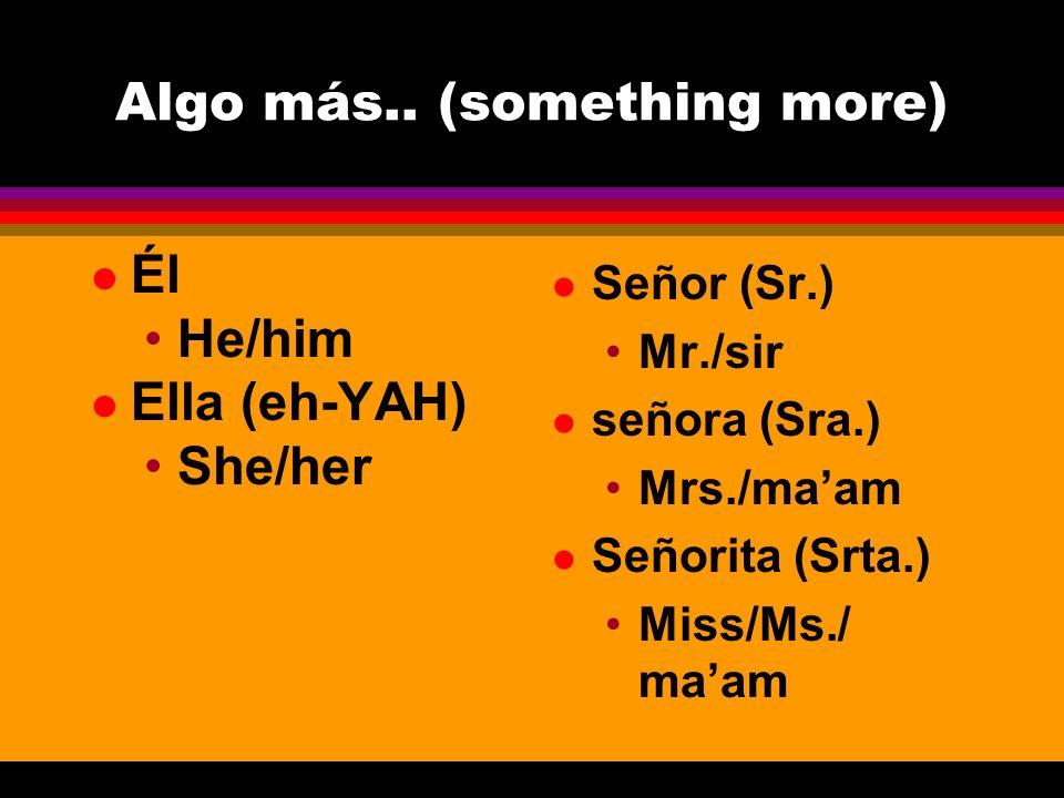 Algo más.. (something more) l Él He/him l Ella (eh-YAH) She/her l Señor (Sr.) Mr./sir l señora (Sra.) Mrs./maam l Señorita (Srta.) Miss/Ms./ maam