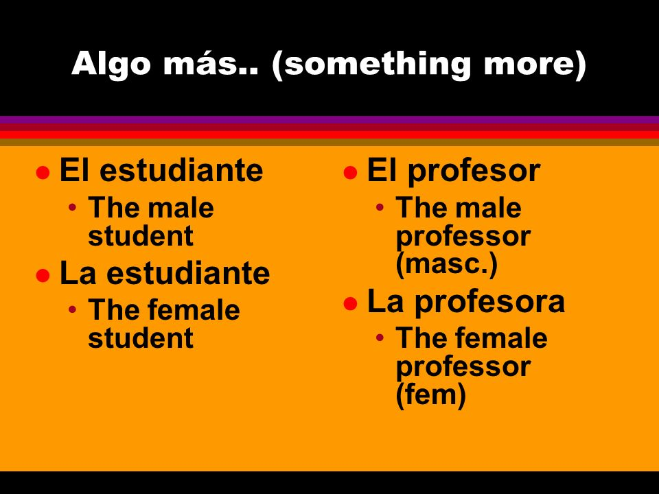 Algo más.. (something more) l El estudiante The male student l La estudiante The female student l El profesor The male professor (masc.) l La profesor