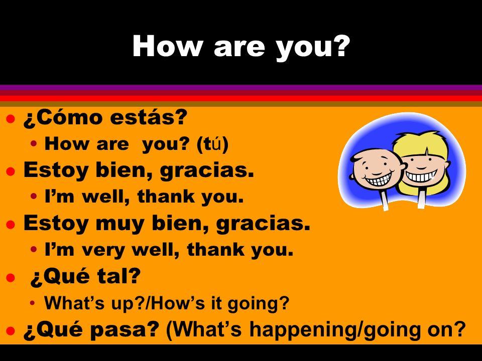 How are you? l ¿Cómo estás? How are you? (t ú ) l Estoy bien, gracias. Im well, thank you. l Estoy muy bien, gracias. Im very well, thank you. ¿Qué ta