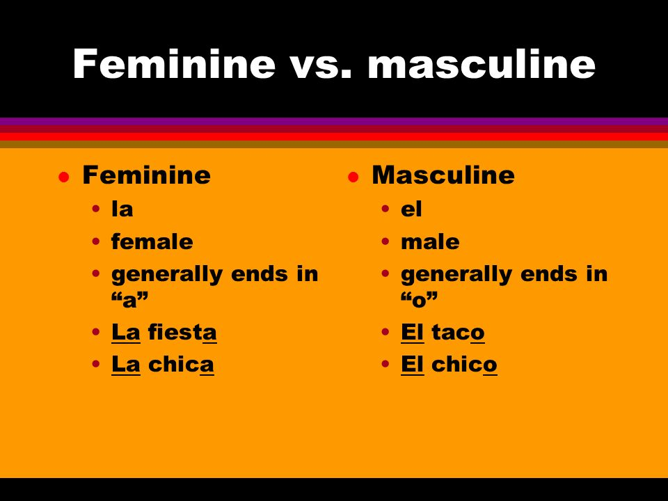 Feminine vs. masculine l Feminine la female generally ends in a La fiesta La chica l Masculine el male generally ends in o El taco El chico