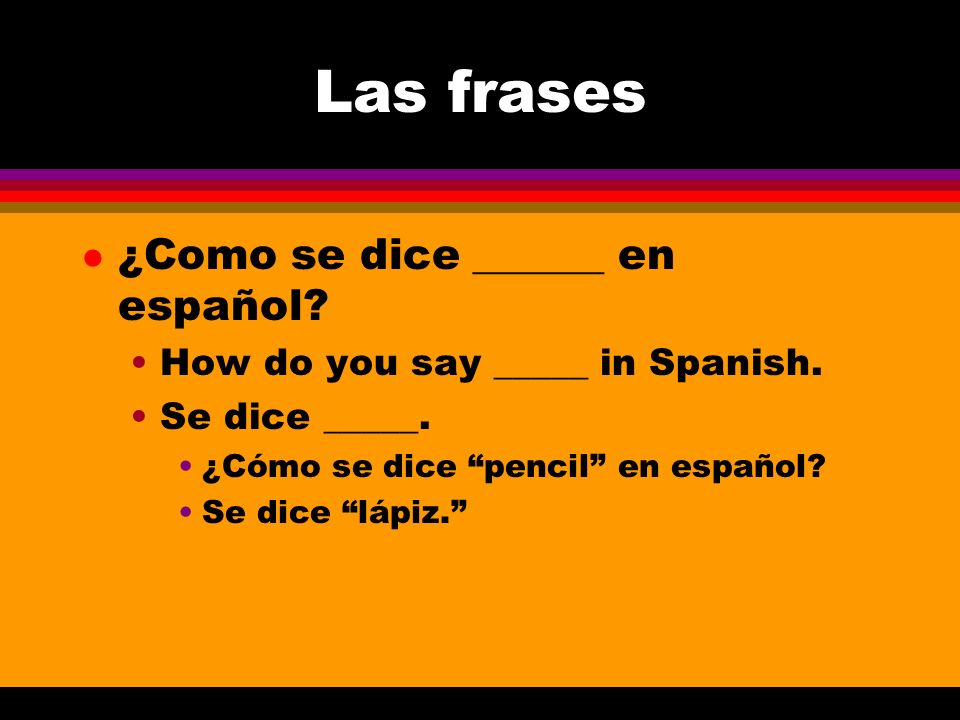 Las frases l ¿Como se dice ______ en español? How do you say _____ in Spanish. Se dice _____. ¿Cómo se dice pencil en español? Se dice lápiz.