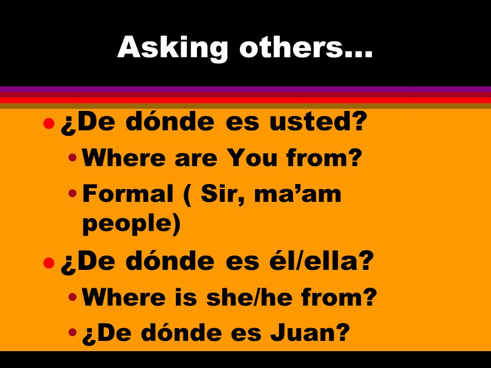 Asking others… l ¿De dónde es usted. Where are You from.