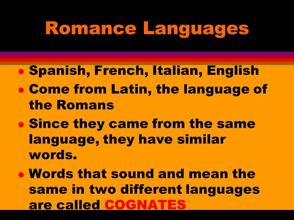 Romance Languages l Spanish, French, Italian, English l Come from Latin, the language of the Romans l Since they came from the same language, they have similar words.