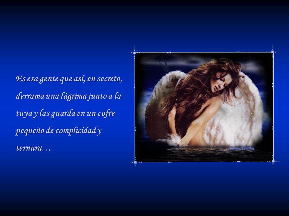 Es esa gente que así, en secreto, derrama una lágrima junto a la tuya y las guarda en un cofre pequeño de complicidad y ternura…