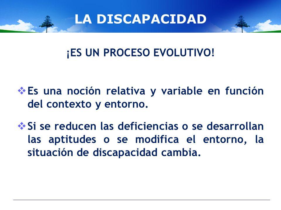 LA DISCAPACIDAD ¡ES UN PROCESO EVOLUTIVO! Es una noción relativa y variable en función del contexto y entorno. Si se reducen las deficiencias o se des