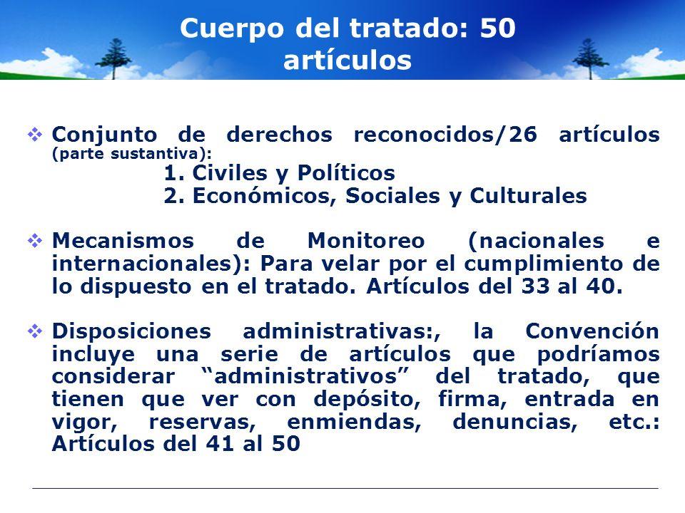 Cuerpo del tratado: 50 artículos Conjunto de derechos reconocidos/26 artículos (parte sustantiva): 1. Civiles y Políticos 2. Económicos, Sociales y Cu