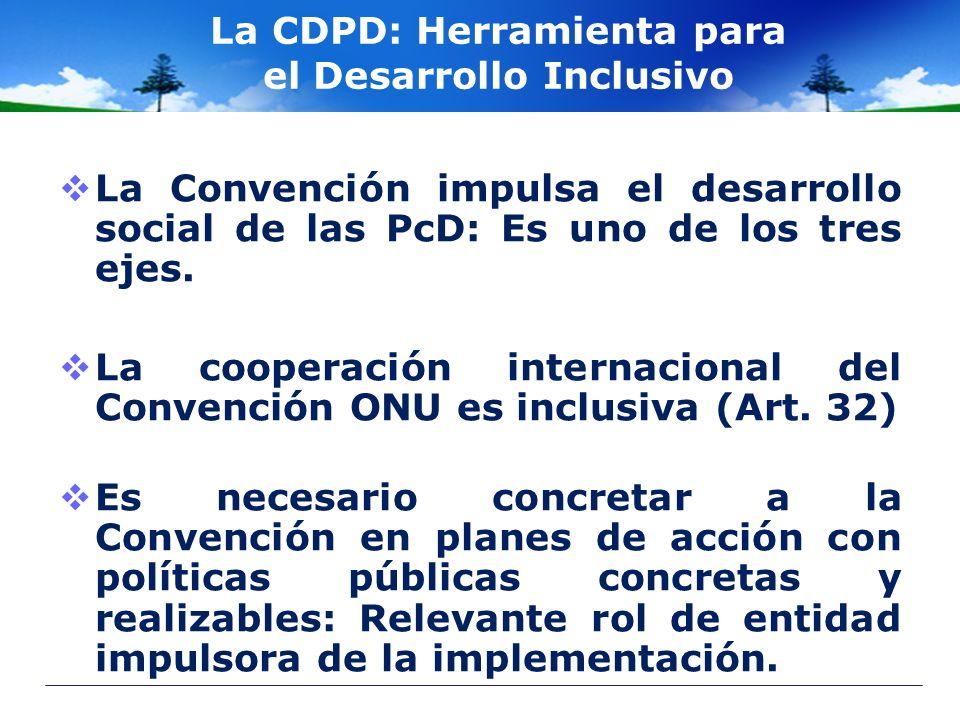 La CDPD: Herramienta para el Desarrollo Inclusivo La Convención impulsa el desarrollo social de las PcD: Es uno de los tres ejes. La cooperación inter