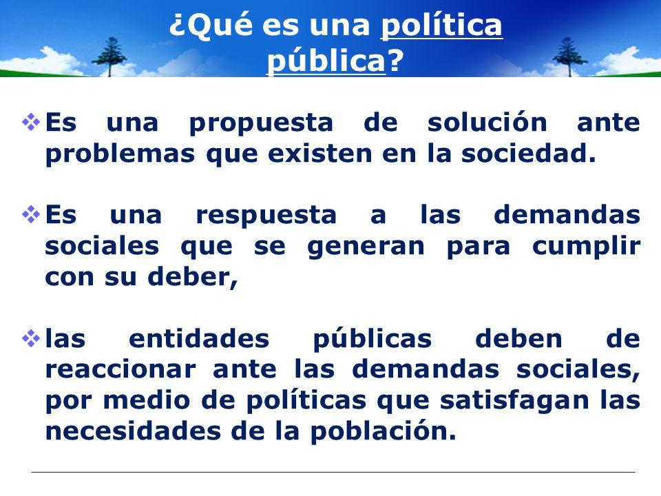 ¿Qué es una política pública? Es una propuesta de solución ante problemas que existen en la sociedad. Es una respuesta a las demandas sociales que se