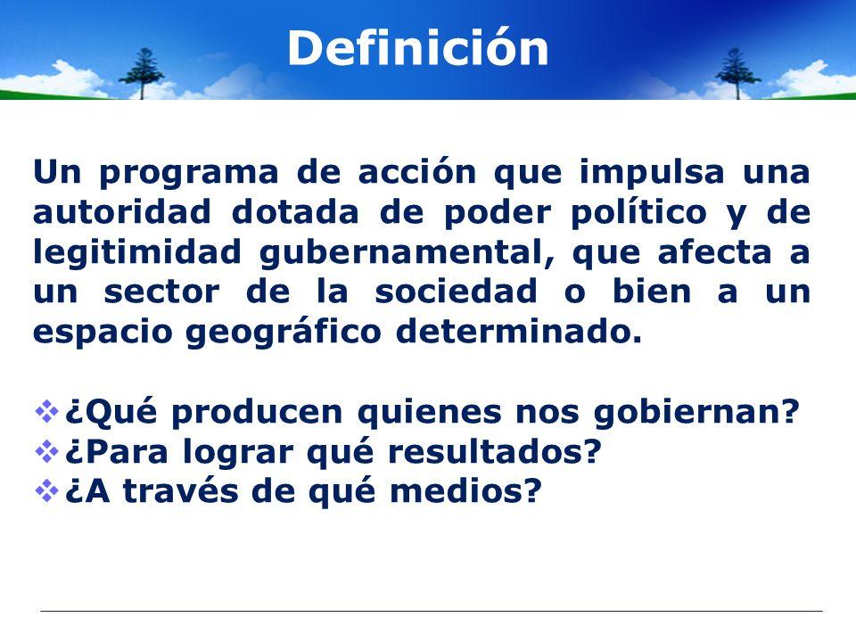 Definición Un programa de acción que impulsa una autoridad dotada de poder político y de legitimidad gubernamental, que afecta a un sector de la socie