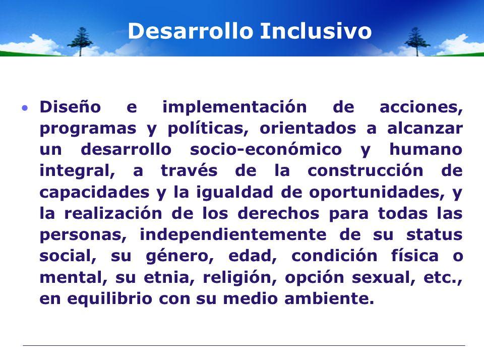 Desarrollo Inclusivo Diseño e implementación de acciones, programas y políticas, orientados a alcanzar un desarrollo socio-económico y humano integral