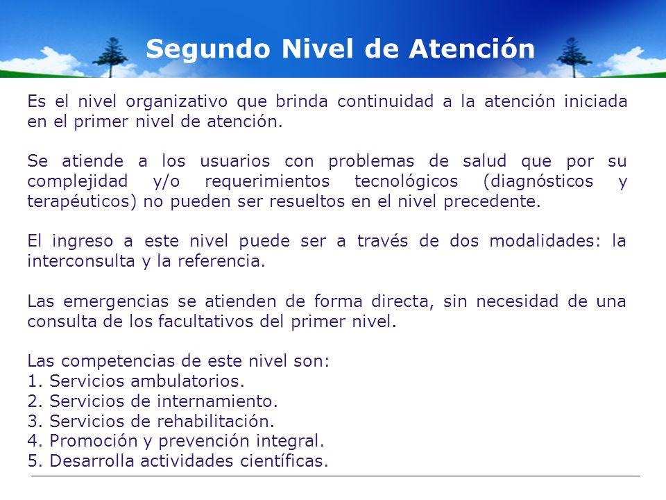 Segundo Nivel de Atención Es el nivel organizativo que brinda continuidad a la atención iniciada en el primer nivel de atención. Se atiende a los usua