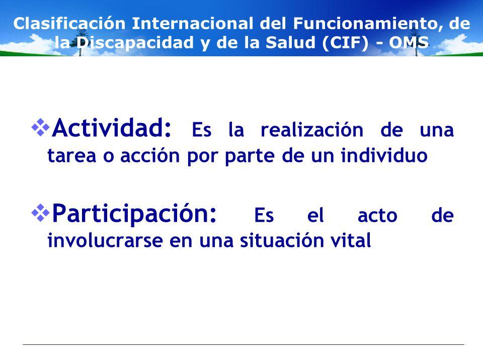 Clasificación Internacional del Funcionamiento, de la Discapacidad y de la Salud (CIF) - OMS Actividad: Es la realización de una tarea o acción por pa