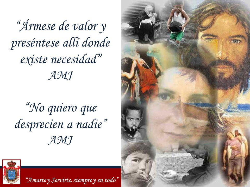 Amarte y Servirte, siempre y en todo Ármese de valor y preséntese allí donde existe necesidad AMJ No quiero que desprecien a nadie AMJ
