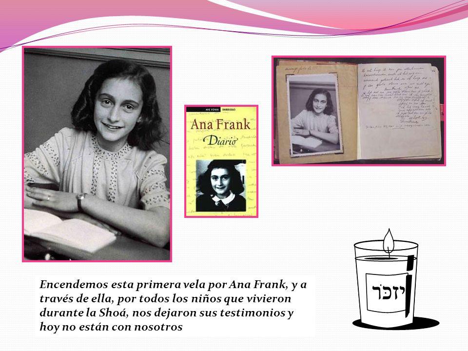 Encendemos esta primera vela por Ana Frank, y a través de ella, por todos los niños que vivieron durante la Shoá, nos dejaron sus testimonios y hoy no están con nosotros