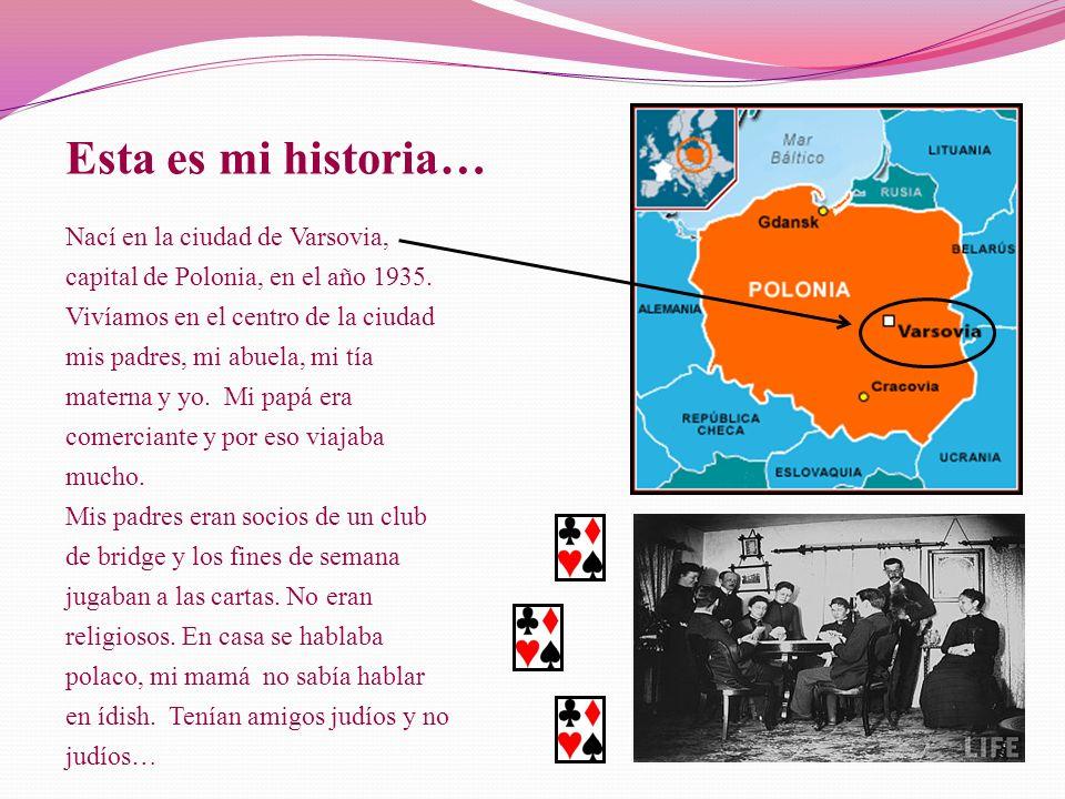 Esta es mi historia… Nací en la ciudad de Varsovia, capital de Polonia, en el año 1935. Vivíamos en el centro de la ciudad mis padres, mi abuela, mi t
