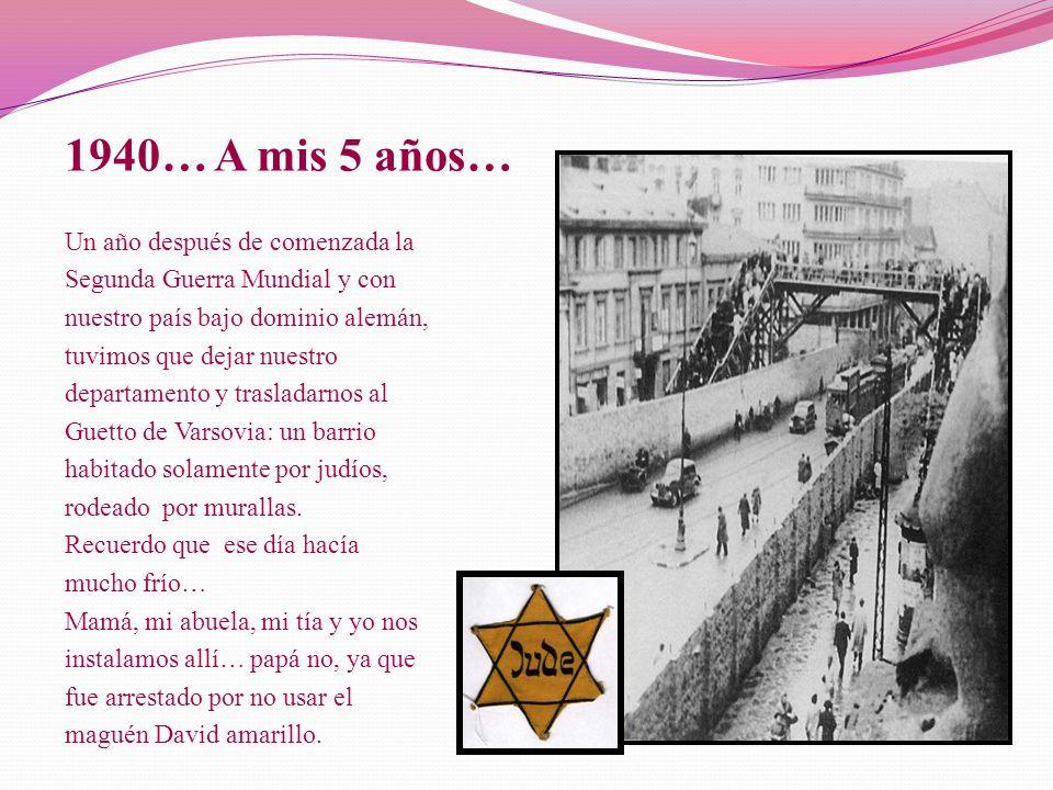 Un año después de comenzada la Segunda Guerra Mundial y con nuestro país bajo dominio alemán, tuvimos que dejar nuestro departamento y trasladarnos al Guetto de Varsovia: un barrio habitado solamente por judíos, rodeado por murallas.
