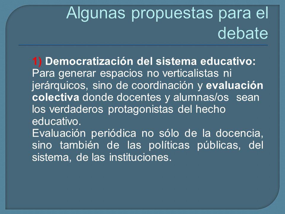 Algunas propuestas para el debate 1) Democratización del sistema educativo: Para generar espacios no verticalistas ni jerárquicos, sino de coordinació