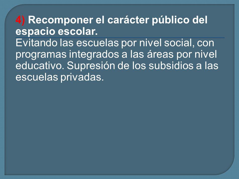 4) Recomponer el carácter público del espacio escolar. Evitando las escuelas por nivel social, con programas integrados a las áreas por nivel educativ