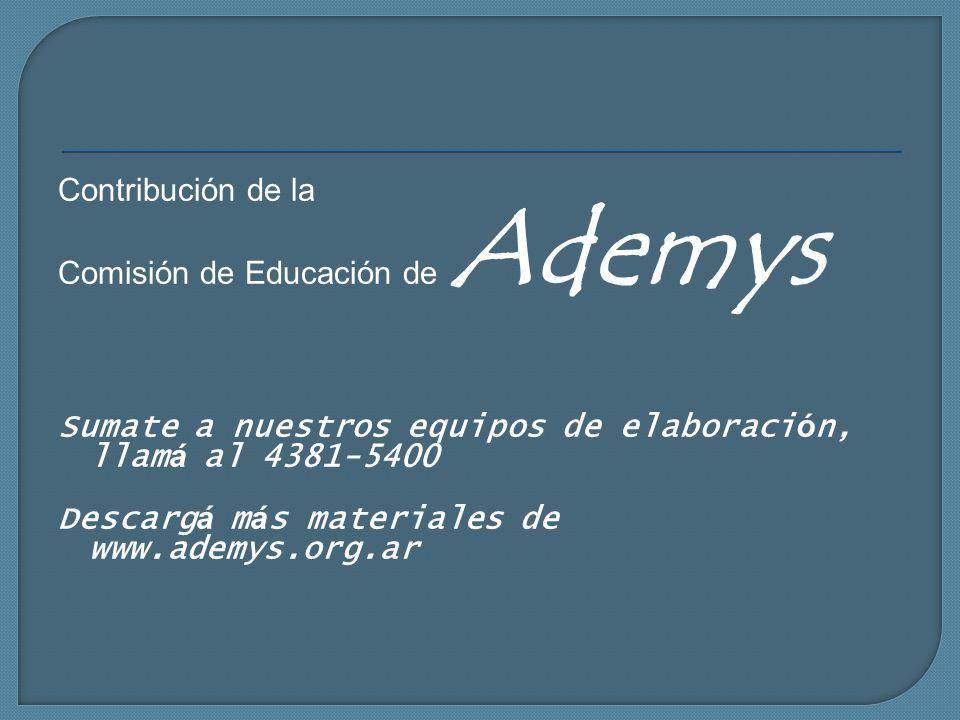 Contribución de la Comisión de Educación de Ademys Sumate a nuestros equipos de elaboraci ó n, llam á al 4381-5400 Descarg á m á s materiales de www.a