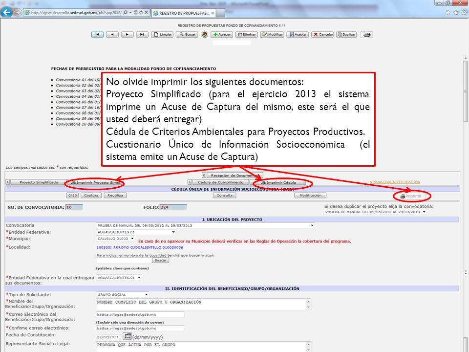 No olvide imprimir los siguientes documentos: Proyecto Simplificado (para el ejercicio 2013 el sistema imprime un Acuse de Captura del mismo, este será el que usted deberá entregar) Cédula de Criterios Ambientales para Proyectos Productivos.