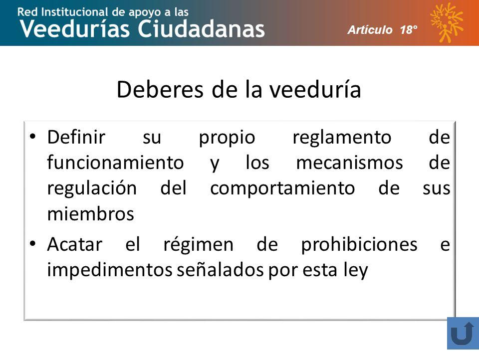 Deberes de la veeduría Definir su propio reglamento de funcionamiento y los mecanismos de regulación del comportamiento de sus miembros Acatar el régimen de prohibiciones e impedimentos señalados por esta ley Artículo 18°