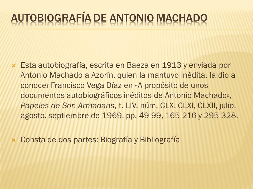 Esta autobiografía, escrita en Baeza en 1913 y enviada por Antonio Machado a Azorín, quien la mantuvo inédita, la dio a conocer Francisco Vega Díaz en