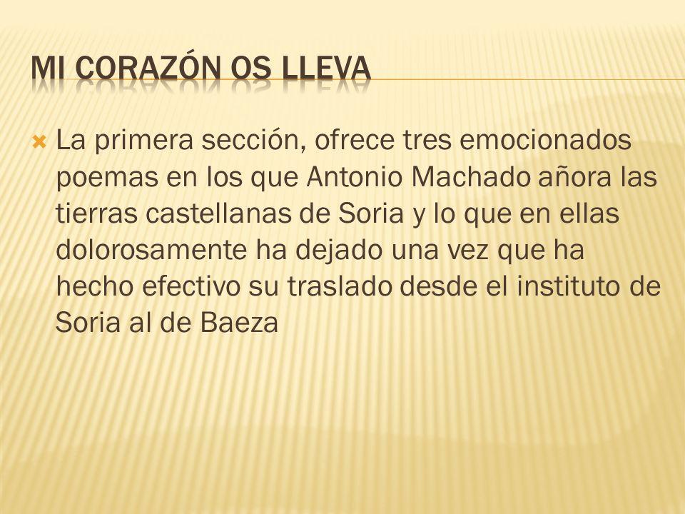 La primera sección, ofrece tres emocionados poemas en los que Antonio Machado añora las tierras castellanas de Soria y lo que en ellas dolorosamente h