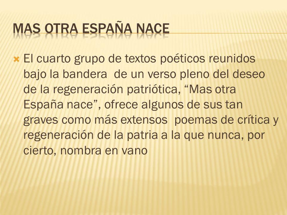 El cuarto grupo de textos poéticos reunidos bajo la bandera de un verso pleno del deseo de la regeneración patriótica, Mas otra España nace, ofrece al