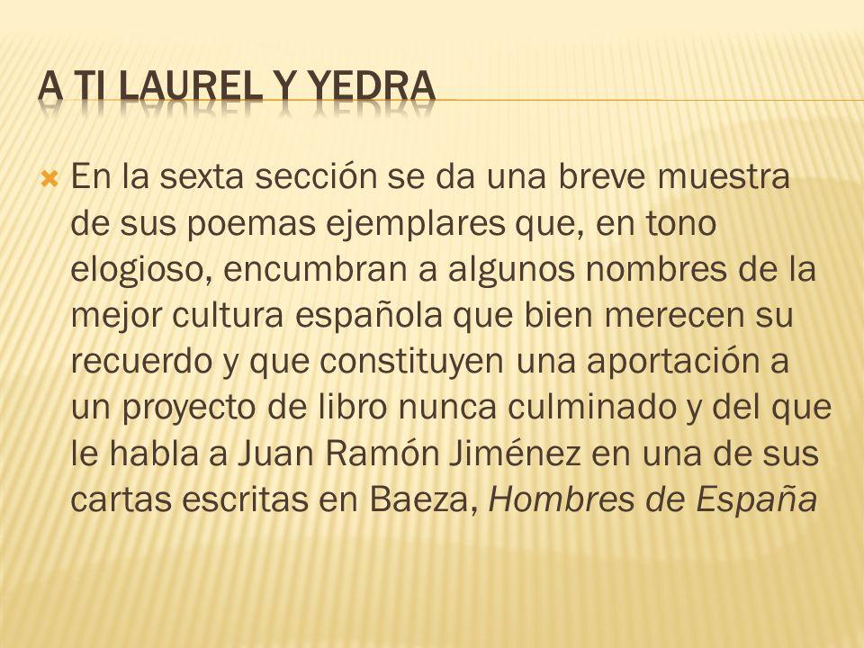 En la sexta sección se da una breve muestra de sus poemas ejemplares que, en tono elogioso, encumbran a algunos nombres de la mejor cultura española q