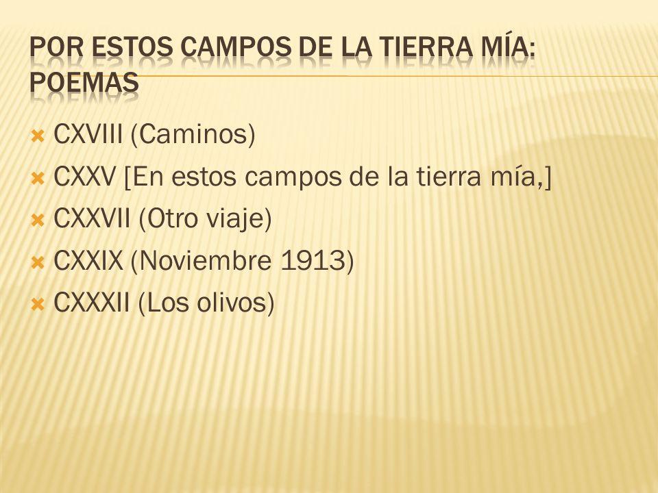 CXVIII (Caminos) CXXV [En estos campos de la tierra mía,] CXXVII (Otro viaje) CXXIX (Noviembre 1913) CXXXII (Los olivos)