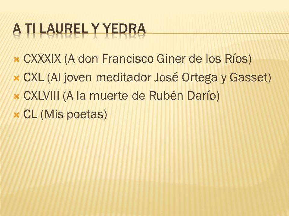 CXXXIX (A don Francisco Giner de los Ríos) CXL (Al joven meditador José Ortega y Gasset) CXLVIII (A la muerte de Rubén Darío) CL (Mis poetas)